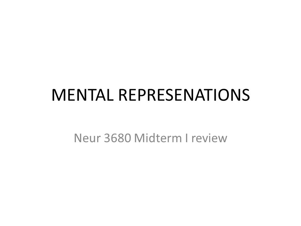 MENTAL REPRESENATIONS Neur 3680 Midterm I review