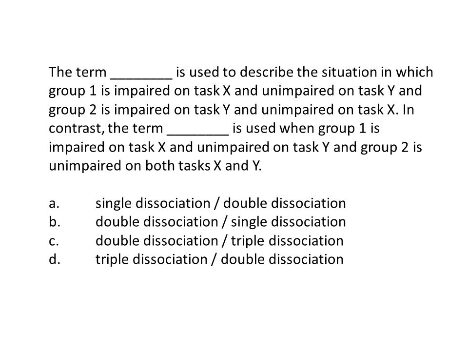 The term ________ is used to describe the situation in which group 1 is impaired on task X and unimpaired on task Y and group 2 is impaired on task Y and unimpaired on task X.