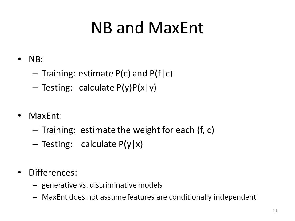 NB and MaxEnt NB: – Training: estimate P(c) and P(f|c) – Testing: calculate P(y)P(x|y) MaxEnt: – Training: estimate the weight for each (f, c) – Testing: calculate P(y|x) Differences: – generative vs.