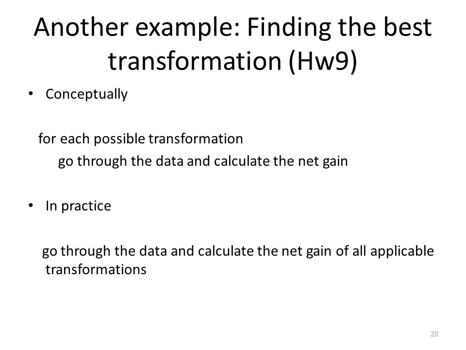 Another example: Finding the best transformation (Hw9) Conceptually for each possible transformation go through the data and calculate the net gain In practice go through the data and calculate the net gain of all applicable transformations 20