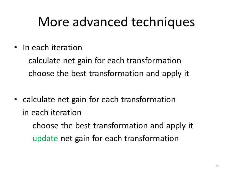 More advanced techniques In each iteration calculate net gain for each transformation choose the best transformation and apply it calculate net gain for each transformation in each iteration choose the best transformation and apply it update net gain for each transformation 21