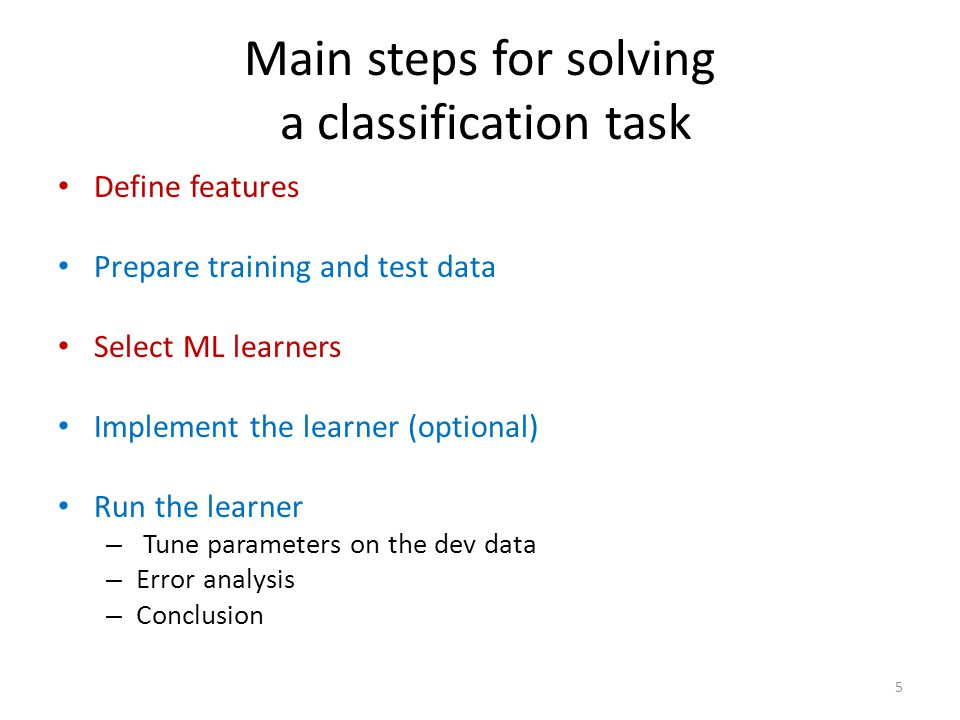 Main steps for solving a classification task Define features Prepare training and test data Select ML learners Implement the learner (optional) Run the learner – Tune parameters on the dev data – Error analysis – Conclusion 5