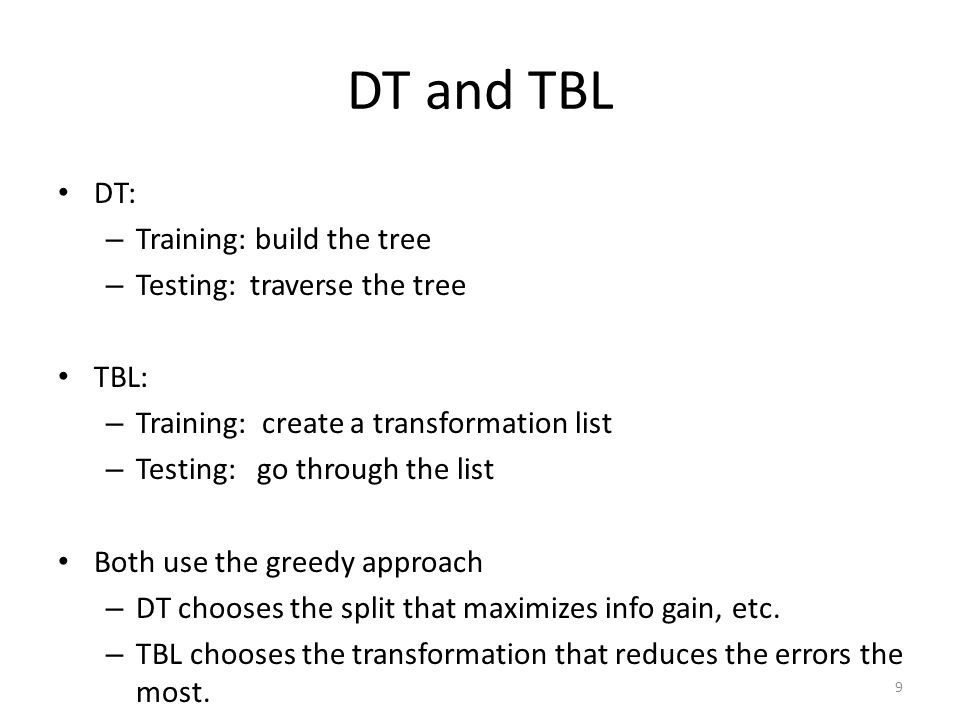 DT and TBL DT: – Training: build the tree – Testing: traverse the tree TBL: – Training: create a transformation list – Testing: go through the list Both use the greedy approach – DT chooses the split that maximizes info gain, etc.
