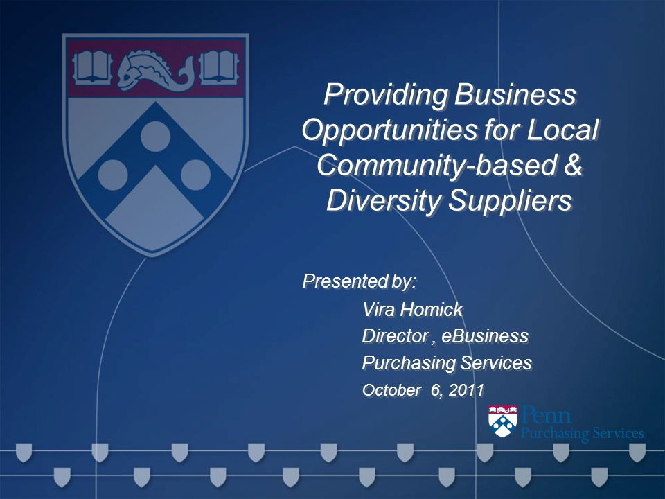 Providing Business Opportunities for Local Community-based & Diversity Suppliers Presented by: Vira Homick Director, eBusiness Purchasing Services October 6, 2011 Presented by: Vira Homick Director, eBusiness Purchasing Services October 6, 2011