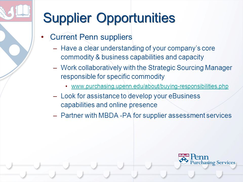 Supplier Opportunities Current Penn suppliers –Have a clear understanding of your company's core commodity & business capabilities and capacity –Work collaboratively with the Strategic Sourcing Manager responsible for specific commodity   –Look for assistance to develop your eBusiness capabilities and online presence –Partner with MBDA -PA for supplier assessment services