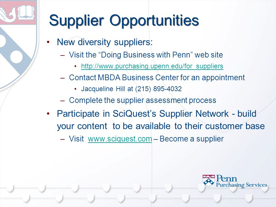 Supplier Opportunities New diversity suppliers: –Visit the Doing Business with Penn web site   –Contact MBDA Business Center for an appointment Jacqueline Hill at (215) –Complete the supplier assessment process Participate in SciQuest's Supplier Network - build your content to be available to their customer base –Visit   – Become a supplierwww.sciquest.com