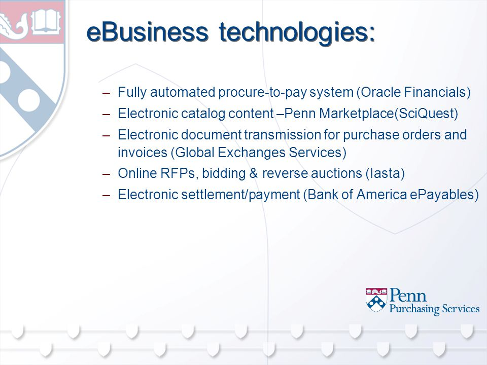 eBusiness technologies: –Fully automated procure-to-pay system (Oracle Financials) –Electronic catalog content –Penn Marketplace(SciQuest) –Electronic document transmission for purchase orders and invoices (Global Exchanges Services) –Online RFPs, bidding & reverse auctions (Iasta) –Electronic settlement/payment (Bank of America ePayables)