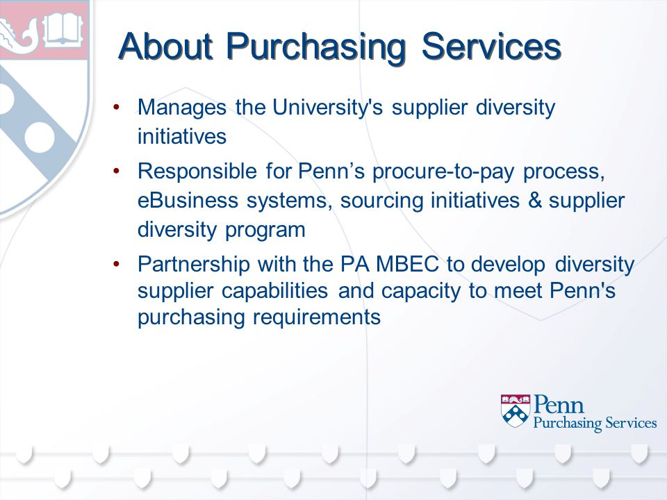 About Purchasing Services Manages the University s supplier diversity initiatives Responsible for Penn's procure-to-pay process, eBusiness systems, sourcing initiatives & supplier diversity program Partnership with the PA MBEC to develop diversity supplier capabilities and capacity to meet Penn s purchasing requirements