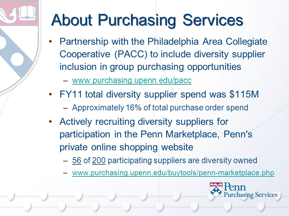 About Purchasing Services Partnership with the Philadelphia Area Collegiate Cooperative (PACC) to include diversity supplier inclusion in group purchasing opportunities –  FY11 total diversity supplier spend was $115M –Approximately 16% of total purchase order spend Actively recruiting diversity suppliers for participation in the Penn Marketplace, Penn s private online shopping website –56 of 200 participating suppliers are diversity owned –