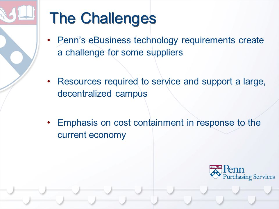 The Challenges Penn's eBusiness technology requirements create a challenge for some suppliers Resources required to service and support a large, decentralized campus Emphasis on cost containment in response to the current economy