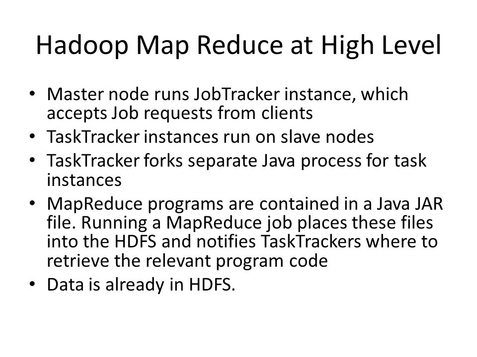 Master node runs JobTracker instance, which accepts Job requests from clients TaskTracker instances run on slave nodes TaskTracker forks separate Java process for task instances MapReduce programs are contained in a Java JAR file.