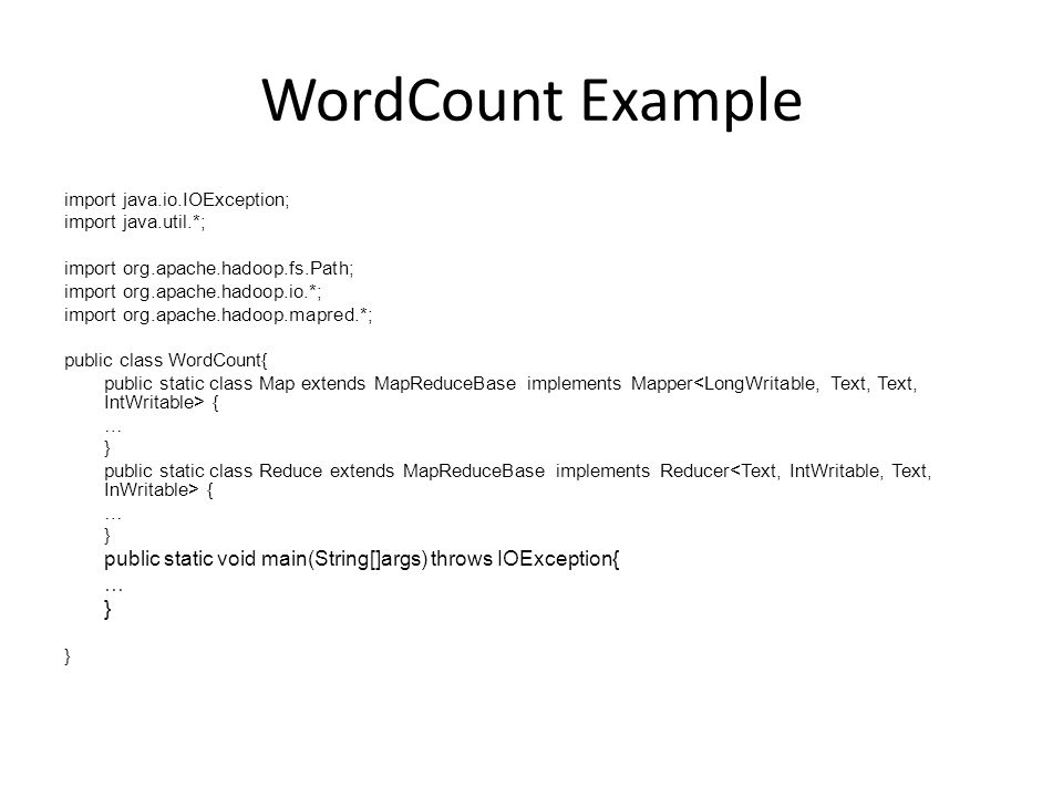 WordCount Example import java.io.IOException; import java.util.*; import org.apache.hadoop.fs.Path; import org.apache.hadoop.io.*; import org.apache.hadoop.mapred.*; public class WordCount{ public static class Map extends MapReduceBase implements Mapper { … } public static class Reduce extends MapReduceBase implements Reducer { … } public static void main(String[]args) throws IOException{ … }