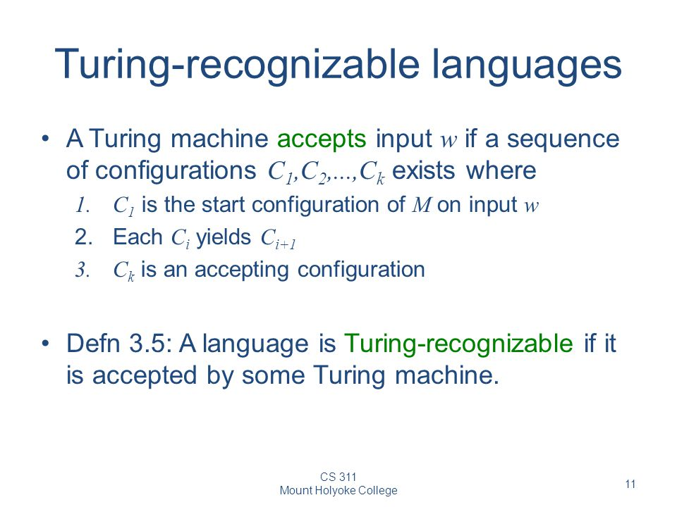 CS 311 Mount Holyoke College 11 Turing-recognizable languages A Turing machine accepts input w if a sequence of configurations C 1,C 2,...,C k exists where 1.C 1 is the start configuration of M on input w 2.Each C i yields C i+1 3.C k is an accepting configuration Defn 3.5: A language is Turing-recognizable if it is accepted by some Turing machine.