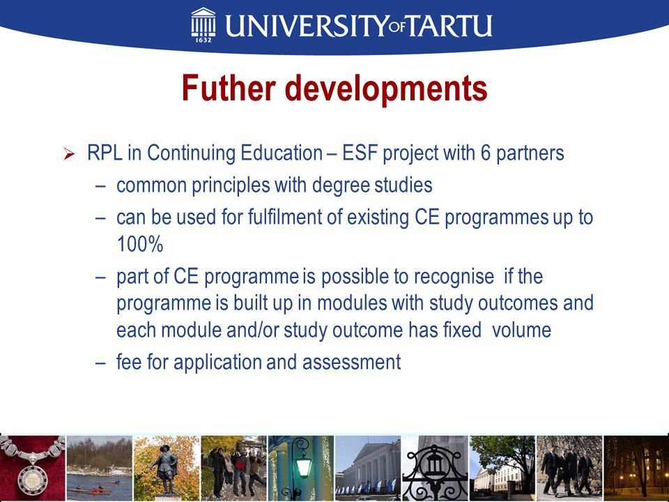 Futher developments  RPL in Continuing Education – ESF project with 6 partners –common principles with degree studies –can be used for fulfilment of existing CE programmes up to 100% –part of CE programme is possible to recognise if the programme is built up in modules with study outcomes and each module and/or study outcome has fixed volume –fee for application and assessment