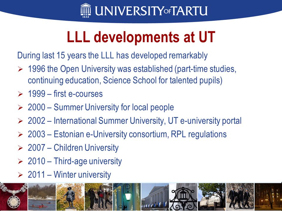 LLL developments at UT During last 15 years the LLL has developed remarkably  1996 the Open University was established (part-time studies, continuing education, Science School for talented pupils)  1999 – first e-courses  2000 – Summer University for local people  2002 – International Summer University, UT e-university portal  2003 – Estonian e-University consortium, RPL regulations  2007 – Children University  2010 – Third-age university  2011 – Winter university