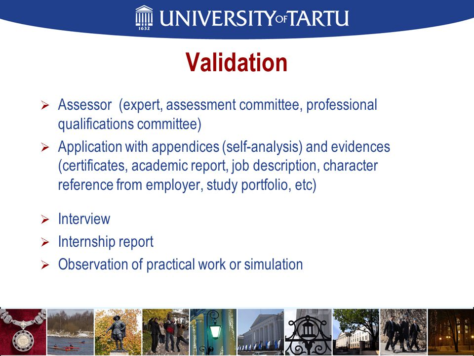 Validation  Assessor (expert, assessment committee, professional qualifications committee)  Application with appendices (self-analysis) and evidences (certificates, academic report, job description, character reference from employer, study portfolio, etc)  Interview  Internship report  Observation of practical work or simulation