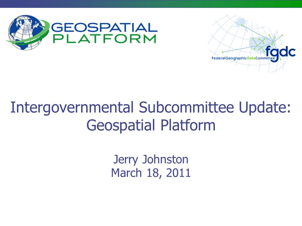 Intergovernmental Subcommittee Update: Geospatial Platform Jerry Johnston March 18, 2011