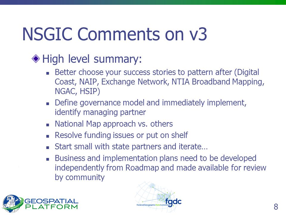 8 NSGIC Comments on v3 High level summary: Better choose your success stories to pattern after (Digital Coast, NAIP, Exchange Network, NTIA Broadband Mapping, NGAC, HSIP) Define governance model and immediately implement, identify managing partner National Map approach vs.
