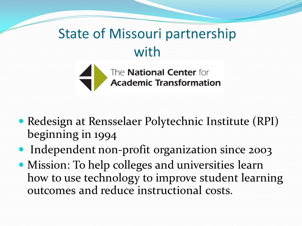 State of Missouri partnership with Redesign at Rensselaer Polytechnic Institute (RPI) beginning in 1994 Independent non-profit organization since 2003 Mission: To help colleges and universities learn how to use technology to improve student learning outcomes and reduce instructional costs.