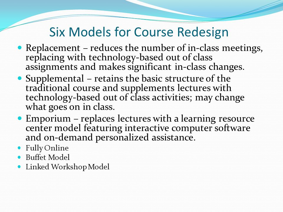 Six Models for Course Redesign Replacement – reduces the number of in-class meetings, replacing with technology-based out of class assignments and makes significant in-class changes.