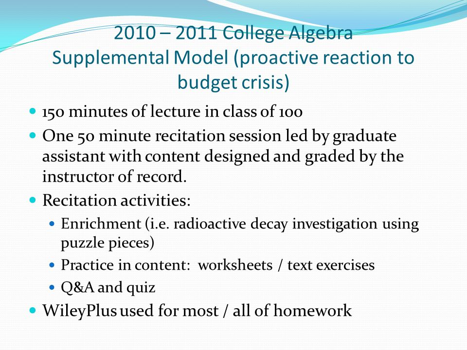2010 – 2011 College Algebra Supplemental Model (proactive reaction to budget crisis) 150 minutes of lecture in class of 100 One 50 minute recitation session led by graduate assistant with content designed and graded by the instructor of record.