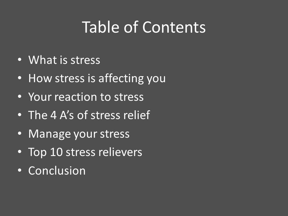 2 Table of Contents What is stress How stress is affecting you Your  reaction to stress The 4 A's of stress relief Manage your stress Top 10  stress relievers ...