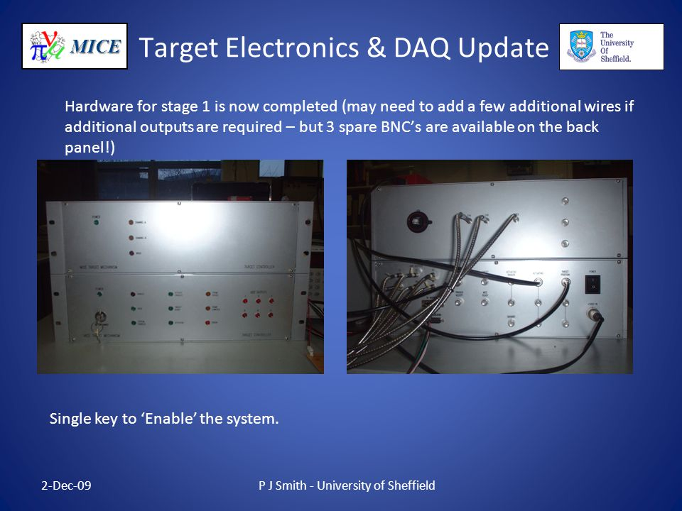 MICE Target Electronics & DAQ Update Hardware for stage 1 is now completed (may need to add a few additional wires if additional outputs are required – but 3 spare BNC's are available on the back panel!) 2-Dec-09P J Smith - University of Sheffield Single key to 'Enable' the system.