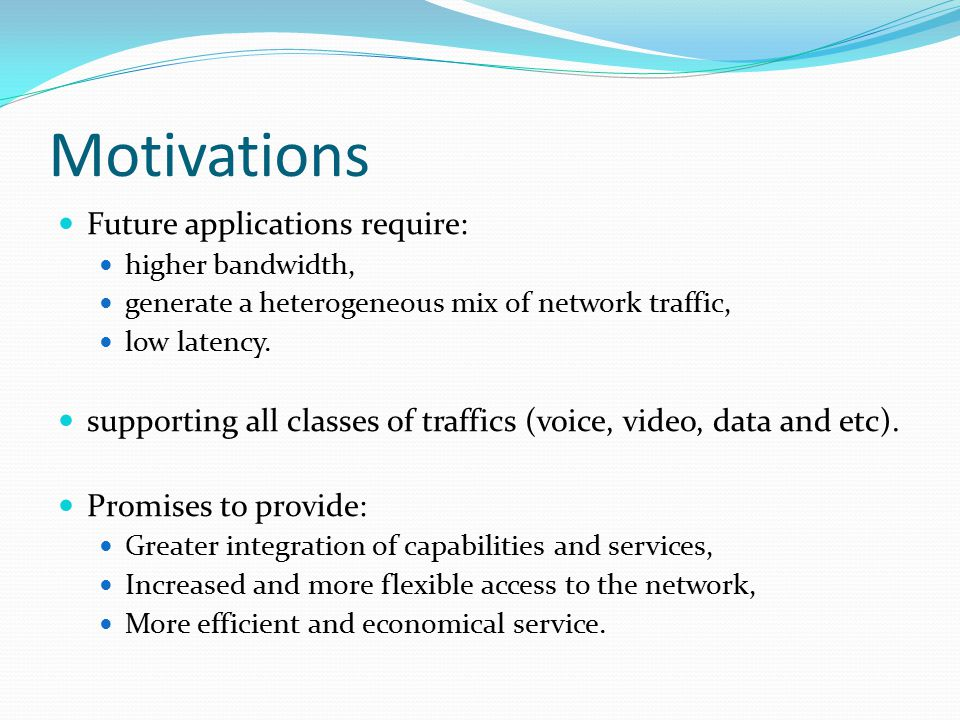 Motivations Future applications require: higher bandwidth, generate a heterogeneous mix of network traffic, low latency.