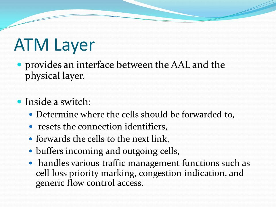 ATM Layer provides an interface between the AAL and the physical layer.