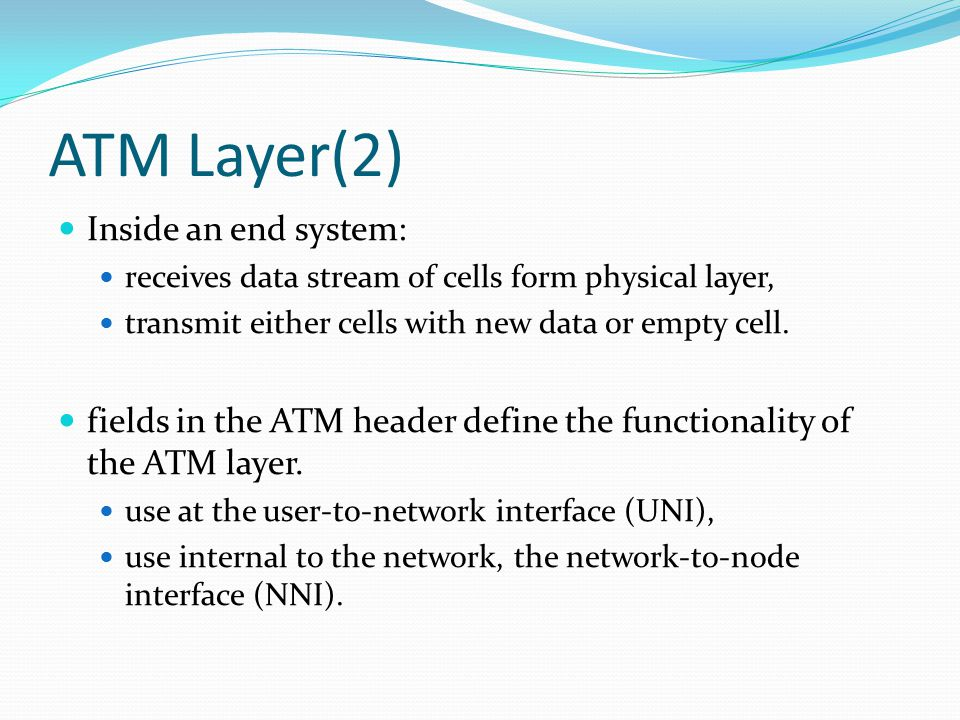 ATM Layer(2) Inside an end system: receives data stream of cells form physical layer, transmit either cells with new data or empty cell.
