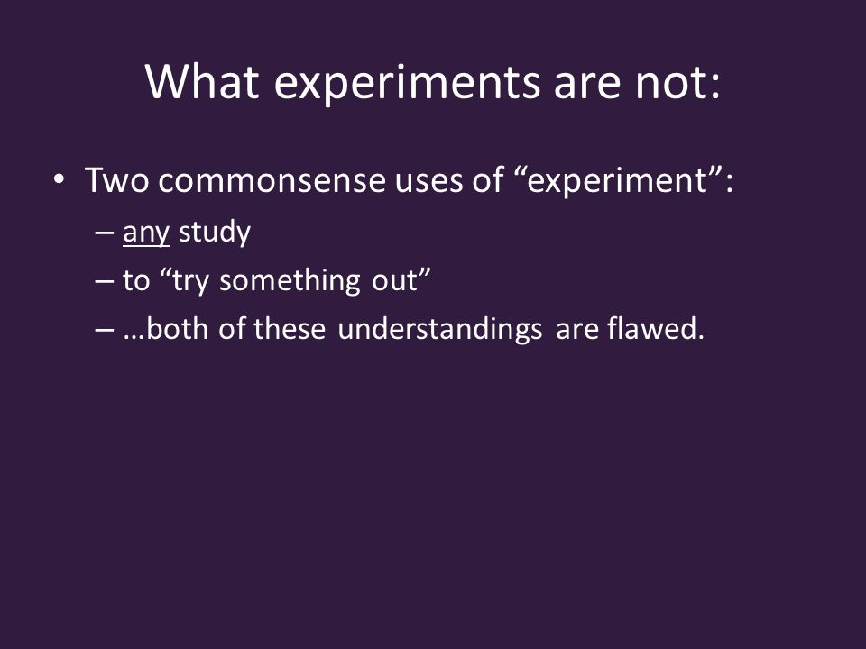 What experiments are not: Two commonsense uses of experiment : – any study – to try something out – …both of these understandings are flawed.