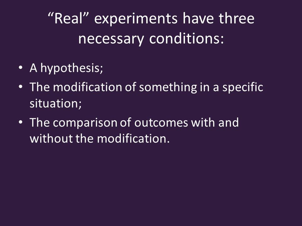 Real experiments have three necessary conditions: A hypothesis; The modification of something in a specific situation; The comparison of outcomes with and without the modification.