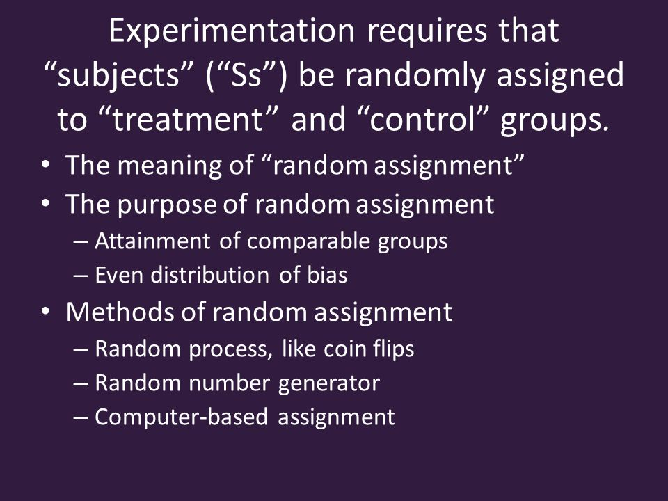 Experimentation requires that subjects ( Ss ) be randomly assigned to treatment and control groups.