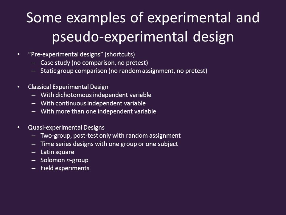 Some examples of experimental and pseudo-experimental design Pre-experimental designs (shortcuts) – Case study (no comparison, no pretest) – Static group comparison (no random assignment, no pretest) Classical Experimental Design – With dichotomous independent variable – With continuous independent variable – With more than one independent variable Quasi-experimental Designs – Two-group, post-test only with random assignment – Time series designs with one group or one subject – Latin square – Solomon n-group – Field experiments
