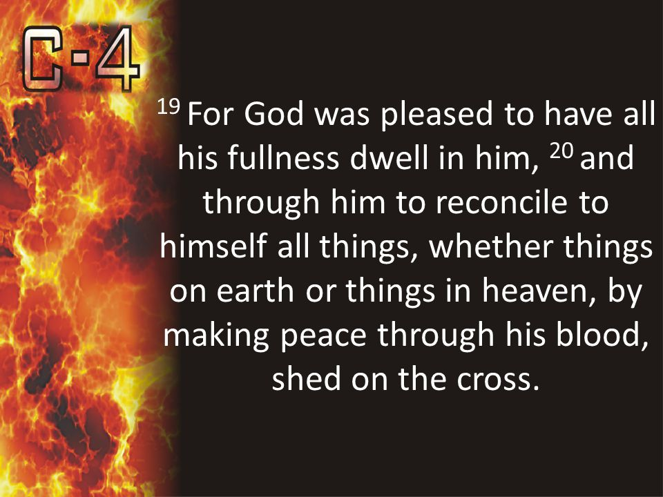 19 For God was pleased to have all his fullness dwell in him, 20 and through him to reconcile to himself all things, whether things on earth or things in heaven, by making peace through his blood, shed on the cross.