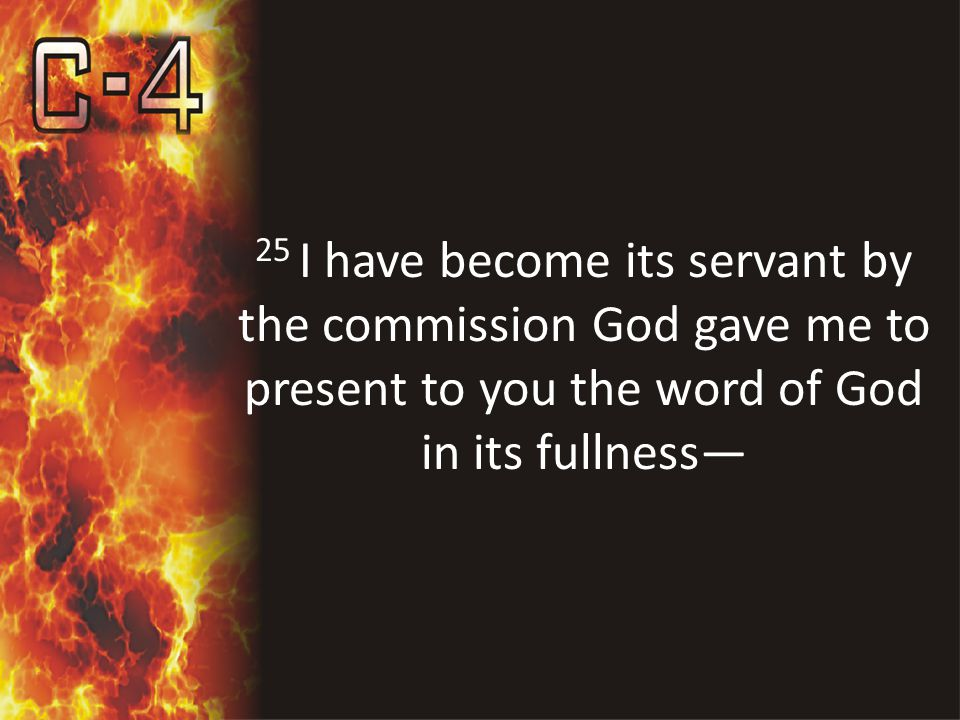 25 I have become its servant by the commission God gave me to present to you the word of God in its fullness—