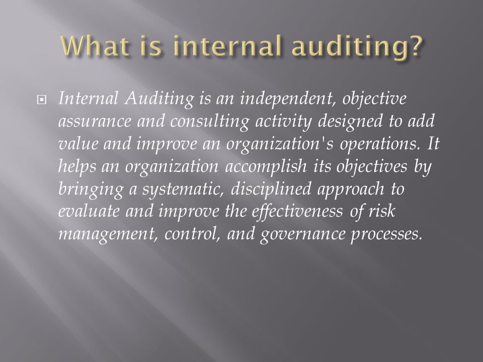  Internal Auditing is an independent, objective assurance and consulting activity designed to add value and improve an organization s operations.