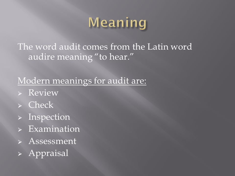 The word audit comes from the Latin word audire meaning to hear. Modern meanings for audit are:  Review  Check  Inspection  Examination  Assessment  Appraisal
