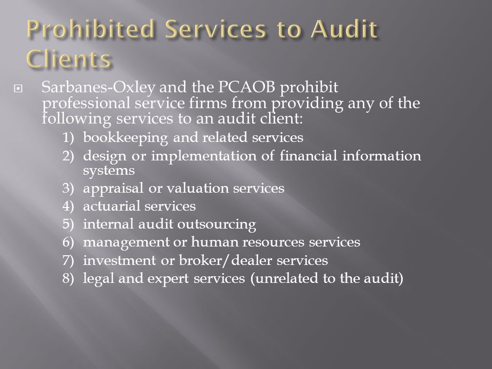  Sarbanes-Oxley and the PCAOB prohibit professional service firms from providing any of the following services to an audit client: 1) bookkeeping and related services 2) design or implementation of financial information systems 3) appraisal or valuation services 4) actuarial services 5) internal audit outsourcing 6) management or human resources services 7) investment or broker/dealer services 8) legal and expert services (unrelated to the audit)