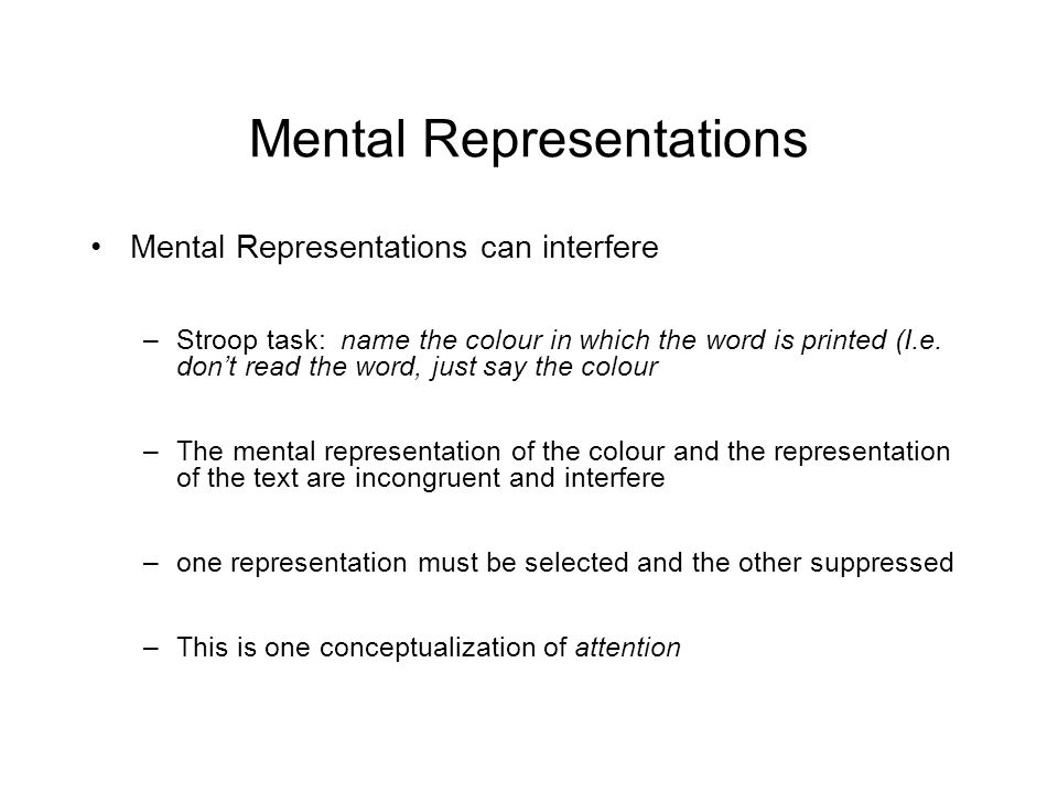 Mental Representations Mental Representations can interfere –Stroop task: name the colour in which the word is printed (I.e.