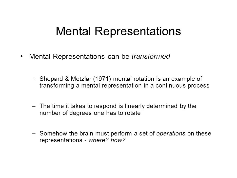 Mental Representations Mental Representations can be transformed –Shepard & Metzlar (1971) mental rotation is an example of transforming a mental representation in a continuous process –The time it takes to respond is linearly determined by the number of degrees one has to rotate –Somehow the brain must perform a set of operations on these representations - where.
