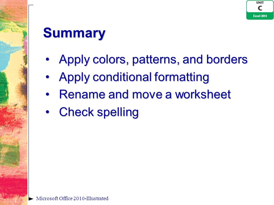 Summary Apply colors, patterns, and bordersApply colors, patterns, and borders Apply conditional formattingApply conditional formatting Rename and move a worksheetRename and move a worksheet Check spellingCheck spelling Microsoft Office 2010-Illustrated