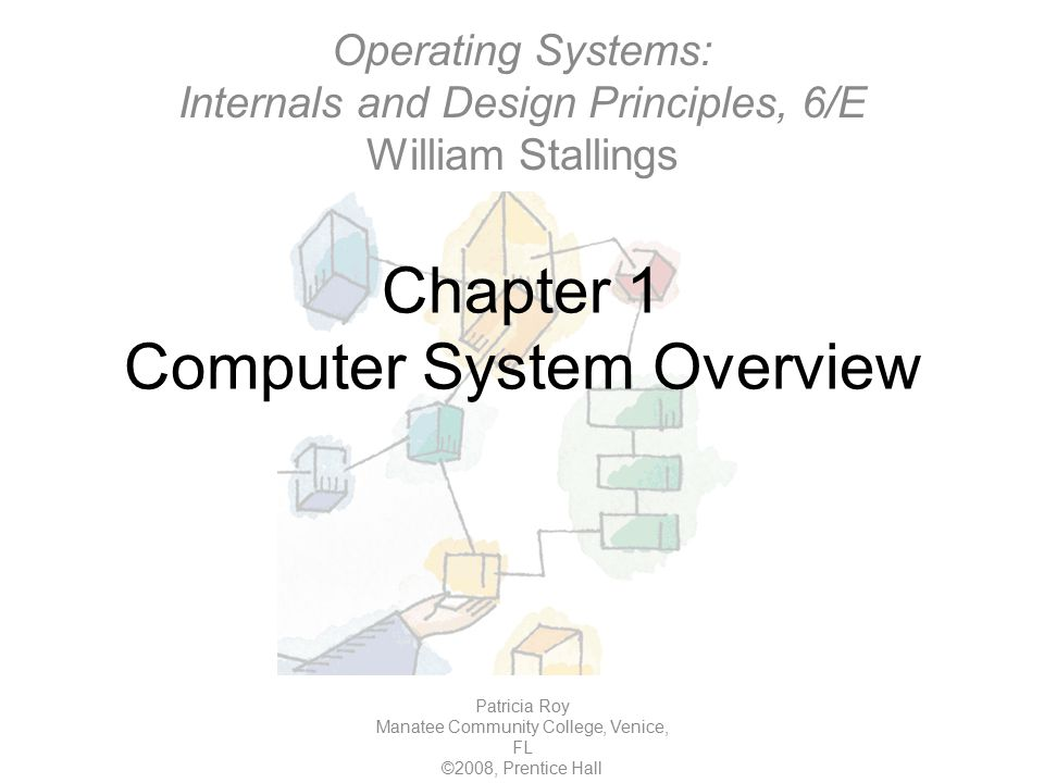 Chapter 1 Computer System Overview Patricia Roy Manatee Community College, Venice, FL ©2008, Prentice Hall Operating Systems: Internals and Design Principles, 6/E William Stallings