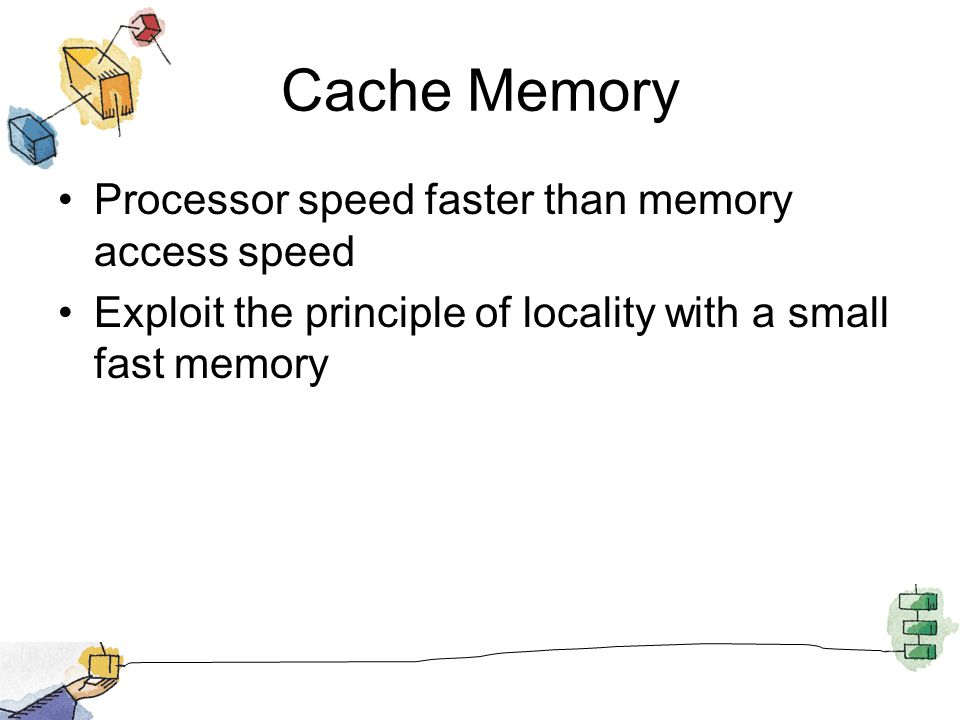 Cache Memory Processor speed faster than memory access speed Exploit the principle of locality with a small fast memory