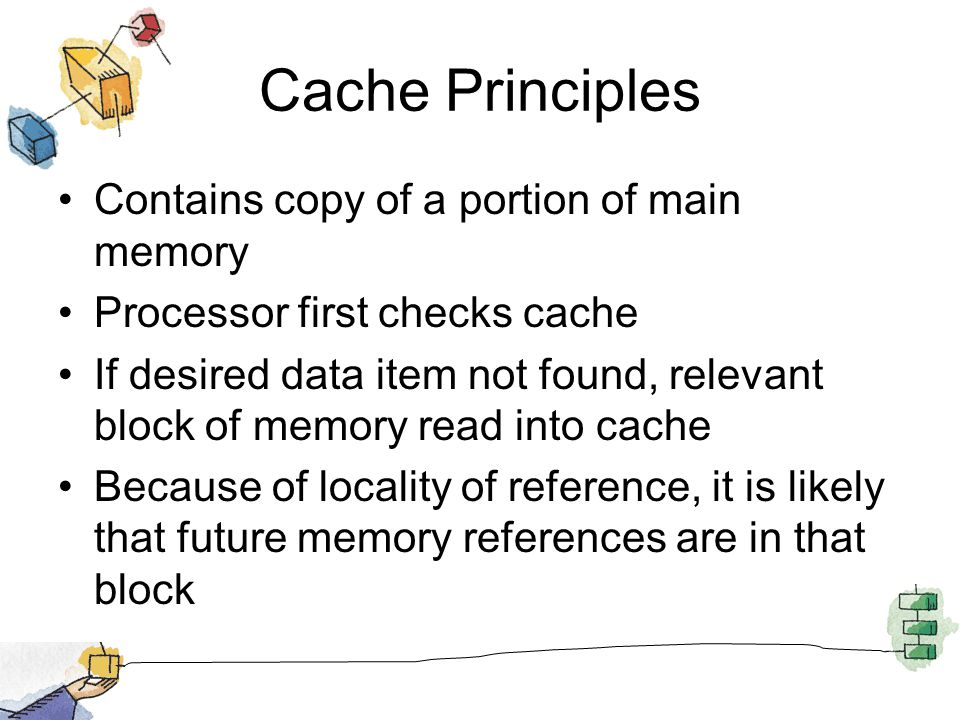 Cache Principles Contains copy of a portion of main memory Processor first checks cache If desired data item not found, relevant block of memory read into cache Because of locality of reference, it is likely that future memory references are in that block