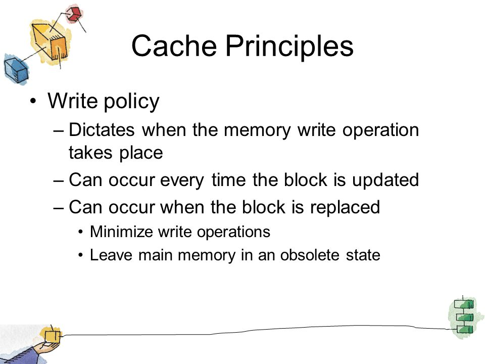 Cache Principles Write policy –Dictates when the memory write operation takes place –Can occur every time the block is updated –Can occur when the block is replaced Minimize write operations Leave main memory in an obsolete state