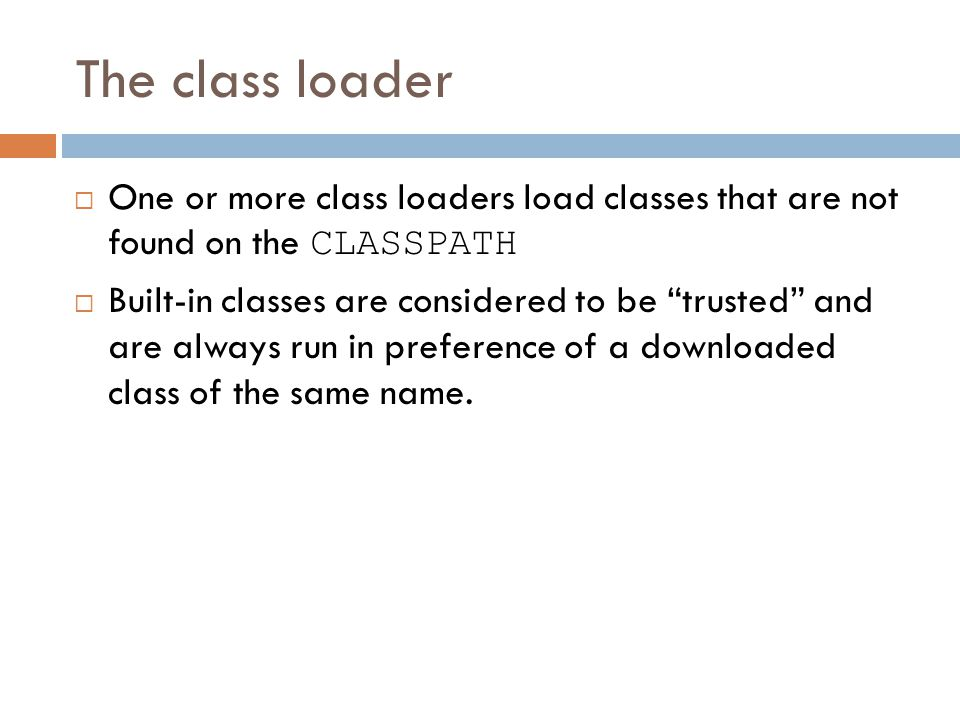 The class loader  One or more class loaders load classes that are not found on the CLASSPATH  Built-in classes are considered to be trusted and are always run in preference of a downloaded class of the same name.