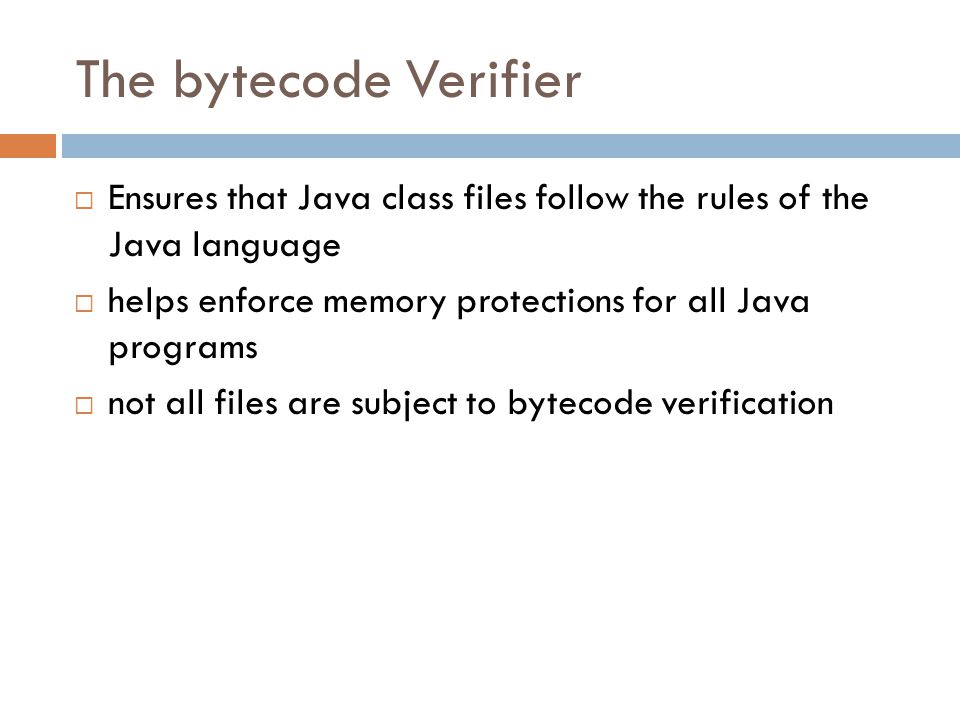 The bytecode Verifier  Ensures that Java class files follow the rules of the Java language  helps enforce memory protections for all Java programs  not all files are subject to bytecode verification
