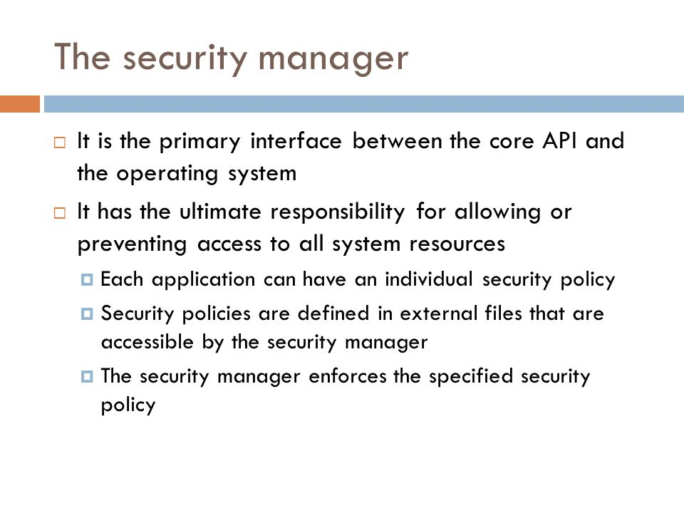 The security manager  It is the primary interface between the core API and the operating system  It has the ultimate responsibility for allowing or preventing access to all system resources  Each application can have an individual security policy  Security policies are defined in external files that are accessible by the security manager  The security manager enforces the specified security policy