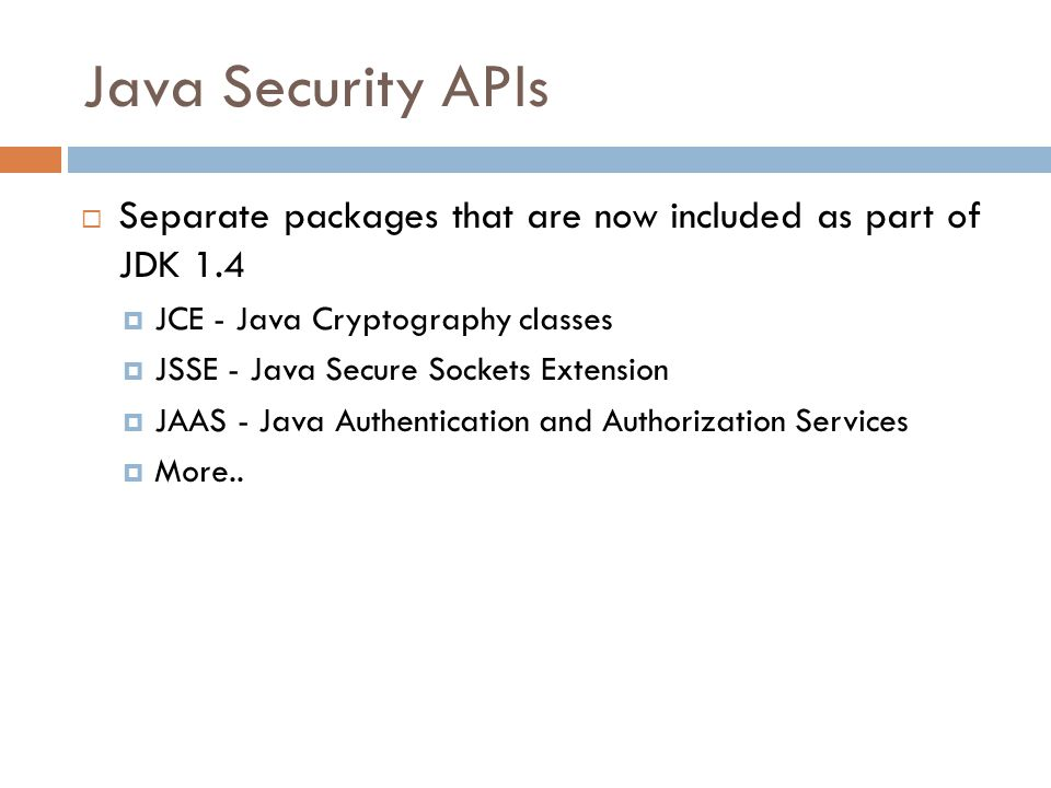 Java Security APIs  Separate packages that are now included as part of JDK 1.4  JCE - Java Cryptography classes  JSSE - Java Secure Sockets Extension  JAAS - Java Authentication and Authorization Services  More..